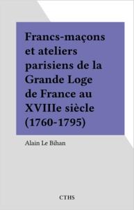 Alain Le Bihan - Francs-maçons et ateliers parisiens de la Grande Loge de France au XVIIIe siècle (1760-1795).