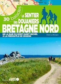 Alain Le Borgne - Le sentier des douaniers Bretagne nord - 30 balades de la baie du Mont-Saint-Michel à la presque'île de Crozon.