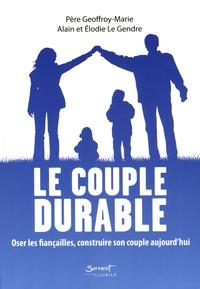 Alain Le Gendre et Elodie Le Gendre - Le couple durable - Oser les fiançailles, construire son couple aujourd'hui.