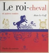 Alain Le Goff et Pierre-Olivier Leclercq - Le roi-cheval et autres contes.