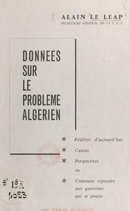 Alain Le Léap - Données sur le problème algérien : réalités d'aujourd'hui, causes, perspectives - Ou comment répondre aux questions qui se posent.