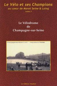 Alain Le Neindre - Le vélo et ses champions au coeur de Moret Seine et Loing - Tome 3, Le Vélodrome de Champagne-sur-Seine.