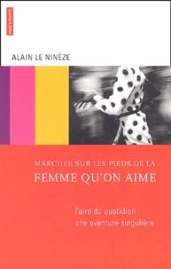Alain Le Ninèze - Marcher sur les pieds de la femme qu'on aime - Faire du quotidien une aventure singulière.