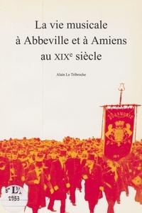 Alain Le Tribroche - La vie musicale à Abbeville et à Amiens au XIXe siècle.