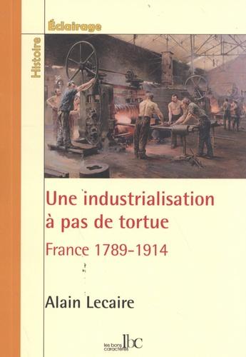 Alain Lecaire - Une industrialisation à pas de tortue - France 1789-1914.