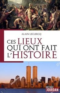 Alain Leclercq - Ces lieux qui ont fait l'histoire.