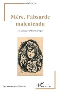 Alain Lefèvre - Mère, l'absurde malentendu - Psychanalyse et fiction clinique.