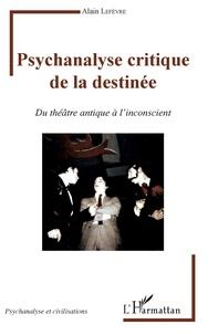 Alain Lefèvre - Psychanalyse critique de la destinée - Du théâtre antique à l'inconscient.