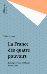 Alain Leroux - La France des quatre pouvoirs - Essai pour une politique humaniste.