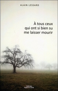 Alain Lessard - A tous ceux qui ont si bien su me laisser mourir.