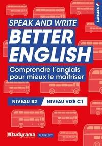 Alain Lévy - Speak and write better english - Comprendre l'anglais pour mieux le maîtriser.