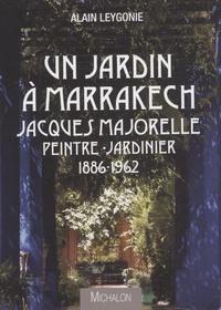 Alain Leygonie - Un jardin à Marrakech - Jacques Majorelle, peintre-jardinier 1886-1962.