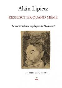 Alain Lipietz - Ressusciter quand même - Le matérialisme orphique de Stéphane Mallarmé.