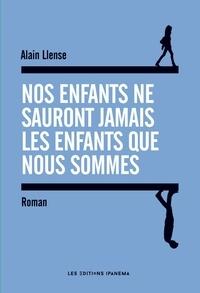 Alain Llense - Nos enfants ne sauront jamais les enfants que nous sommes.