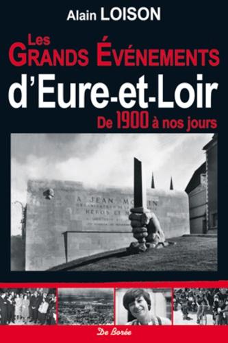 Alain Loison - Les grands événements d'Eure-et-Loir - De 1900 à nos jours.