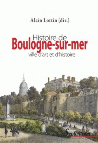 Histoire de Boulogne-sur-Mer. Ville d'art et d'histoire 3e édition revue et augmentée