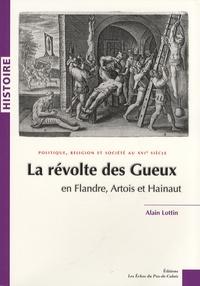 Alain Lottin - La révolte des Gueux en Flandre, Artois et Hainaut - Politique, religion et société au XVIe siècle.