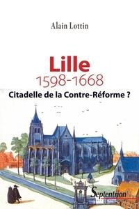 Alain Lottin - Lille, citadelle de la Contre-Réforme ? (1598-1668).