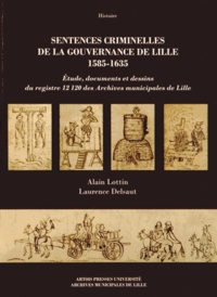 Alain Lottin et Laurence Delsaut - Sentences criminelles de la gouvernance de Lille (1585-1635) - Etude, documents et dessins du registre 12120 des Archives municipales de Lille.