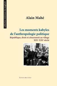 Alain Mahé - Les moments kabyles de l'anthropologie politique - République, droit et citoyenneté au village, XIXe-XXIe siècles.