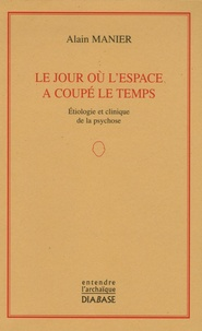 Alain Manier - Le jour où l'espace a coupé le temps - Etiologie et clinique de la psychose.