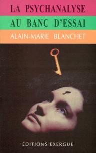Alain-Marie Blanchet - La psychanalyse au banc d'essai.