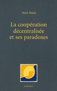 Alain Marie - La coopération décentralisée et ses paradoxes - Dérives bureaucratiques et notabiliaires du développement local en Afrique.