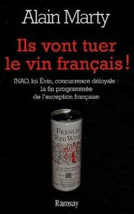 Alain Marty - Ils vont tuer le vin français ! - INAO, loi Evin, concurrence déloyale : la fin programmée de l'exception française.