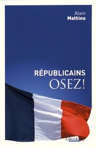 Alain Mathieu - Républicains, osez !.