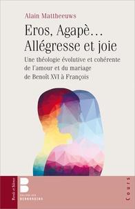 Alain Mattheeuws - Eros, Agapè... Allégresse et joie - Une théologie évolutive et cohérente de l'amour et du mariage de Benoît XVI à François.
