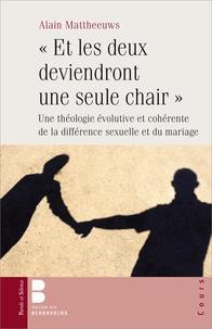 Alain Mattheeuws - Et les deux deviendront une seule chair - Une théologie évolutive et cohérente de la différence sexuelle et du mariage.