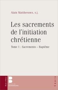 Alain Mattheeuws - Les sacrements de l'initiation chrétienne - Tome 1, Sacrements - Baptême.
