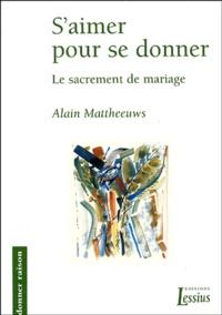 Alain Mattheeuws - S'aimer pour se donner - Le sacrement de mariage.