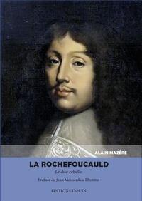 Alain Mazère - La Rochefoucauld - Le duc rebelle.