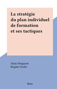 Alain Meignant et Brigitte Oudix - La stratégie du plan individuel de formation et ses tactiques.