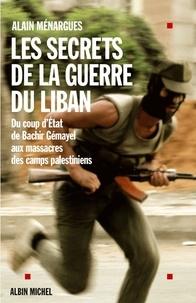 Alain Ménargues et Alain Ménargues - Les Secrets de la guerre du Liban - Du coup d'Etat de Bachir Gémayel aux massacres des camps palestiniens.