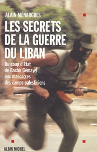 Alain Ménargues - Les secrets de la guerre du Liban - Du coup d'Etat de Bachir Gémayel aux massacres des camps palestiniens.
