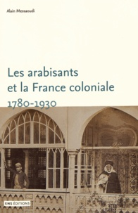 Alain Messaoudi - Les arabisants et la France coloniale - Savants, conseillers, médiateurs (1780-1930).