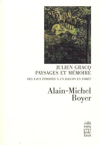 Alain-Michel Boyer - Julien Gracq, paysages et mémoire - Des Eaux étroites à Un balcon en forêt.