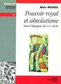 Alain Milhou - Pouvoir royal et absolutisme dans l'Espagne du XVIe siècle.