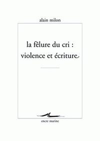 Alain Milon - La félure du cri : violence et écriture.