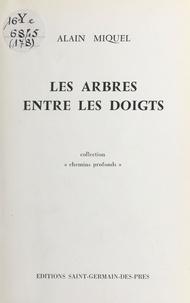 Alain Miquel - Les arbres entre les doigts.