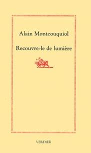 Alain Montcouquiol - Recouvre-le de lumière.