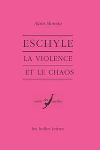 Alain Moreau et Bernard Deforge - Eschyle - La violence et le chaos.