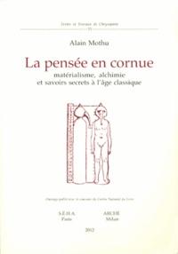 La pensée en cornue- Matérialisme, alchimie et savoirs secrets à l'âge classique - Alain Mothu |