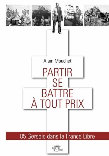 Alain Mouchet - Partir se battre à tout prix - 85 Gersois dans la France Libre.