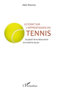 Alain Mourey - Le point sur l'apprentissage du tennis - Du plaisir de la découverte à la maîtrise du jeu.