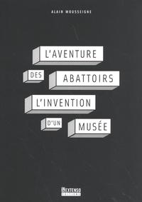 Alain Mousseigne - L'aventure des Abattoirs - L'invention d'un musée.