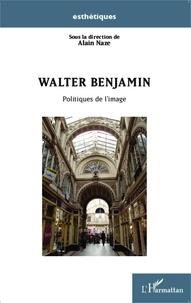 Alain Naze - Walter Benjamin - Politiques de l'image.