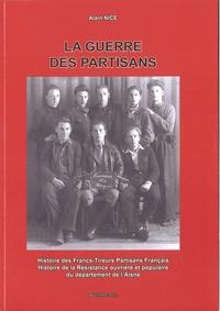 Alain Nice - La guerre des partisans - Histoire des Francs-Tireurs Partisans français - Histoire de la résistance ouvrière et populaire du département de l'Aisne.